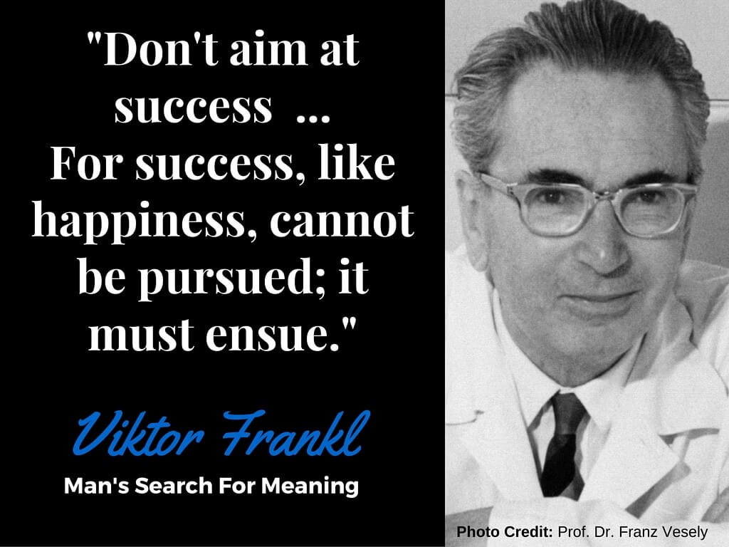 """Don't Aim At Success, Let it Ensue"" - Viktor Frankl, Man's Search For Meaning"