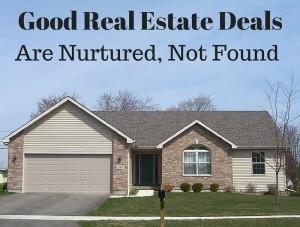 Good Real Estate Deals Nurtured, Not Found