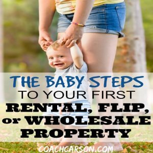 The Baby Steps to Your First Rental, Flip, or Wholesale Property (6 Case Studies)