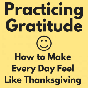 Practicing Gratitude - How to Make Every Day Feel Like Thanksgiving